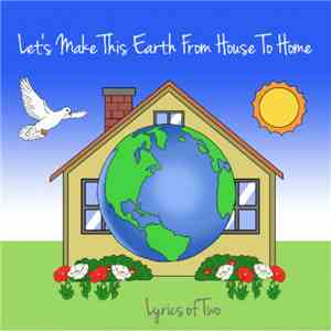 Lyrics Of Two - Let's Make This Earth From House To Home mp3 flac download