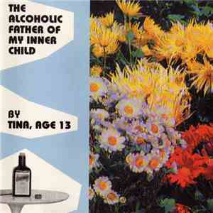 Tina, Age 13 - The Alcoholic Father Of My Inner Child mp3 flac download